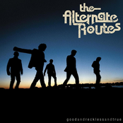 The Alternate Routes: Good and Reckless and True