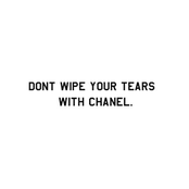 Don't Wipe Your Tears With Chanel
