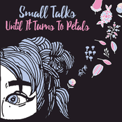 Small Talks: Until It Turns to Petals