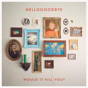 Hellogoodbye: Would It Kill You?