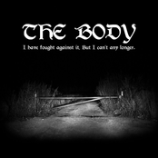 The Body: I Have Fought Against It, But I Can't Any Longer.