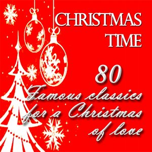 Christmas Time: 80 Famous Classics for a Christmas of Love (Greatest Interpretations By Very Famous Artists)