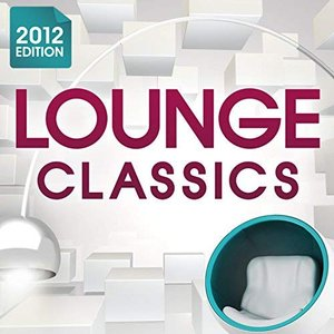 Lounge Classics 2012 - The Ultimate Chillout Collection of all the Finest Chilled Lounge Grooves + Exclusive Cocktail Bar Mix