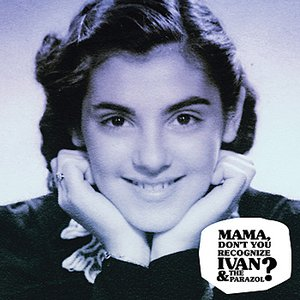 Mama, Don't You Recognize Ivan & the Parazol?