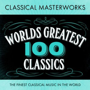 Classical Masterworks - 100 World's Greatest Classics - The Finest Classical Music In The World