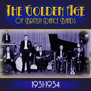 The Golden Age Of British Dance Bands 1931-1934