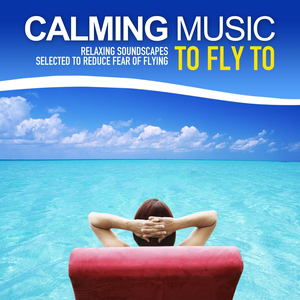 Calming Music to Fly to (Relaxing Soundscapes Selected to Reduce Fear of Flying)