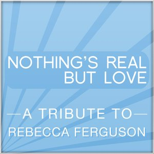 Nothing's Real But Love (A Tribute to Rebecca Ferguson)
