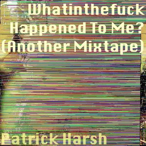 Whatinthefuck Happened To Me? (Another Mixtape)