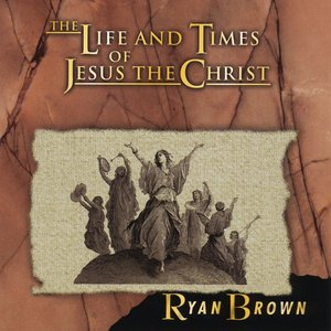 The Life and Times of Jesus the Christ