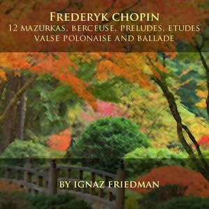 Frédéric Chopin: 12 Mazurkas, Berceuse, Preludes, Etudes, Valse, Polonaise and Ballade
