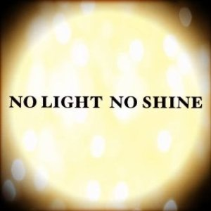NO LIGHT NO SHINE