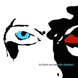 To Them We Are Only Shadows