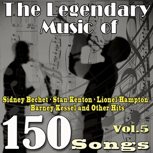The Legendary Music of Sidney Bechet, Stan Kenton, Lionel Hampton, Barney Kessel and Other Hits, Vol. 5 (150 songs)