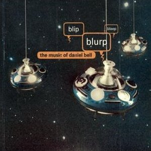 Blip, Blurp, Bleep: The Music Of Daniel Bell