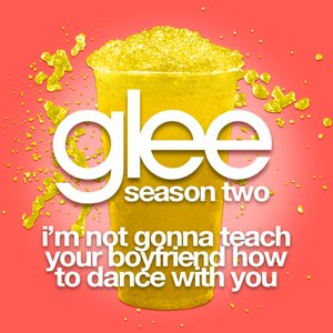 I'm Not Gonna Teach Your Boyfriend How To Dance With You (Glee Cast Version)