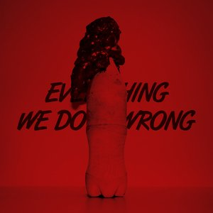 Everything We Do Is Wrong