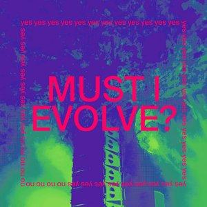 MUST I EVOLVE?