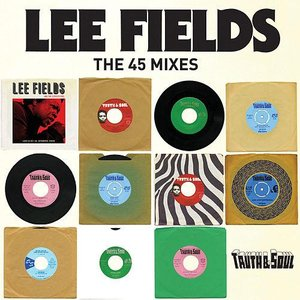Truth & Soul presents Lee Fields (The 45 Mixes)