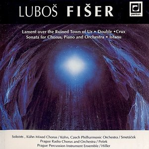Fiser: Lament over the Ruined Town of Ur, Double, Crux, Sonata for Chorus, Piano and Orchestra, Istanu