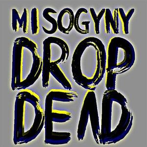 Misogyny Drop Dead