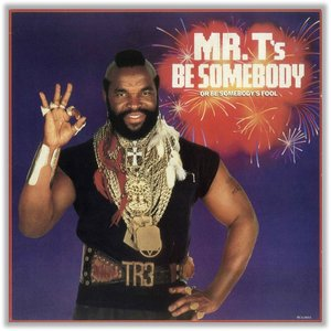Mr. T's Be Somebody (Or Be Somebody's Fool)