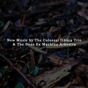 New Music by The Colossal Ithaca Trio & The Deus Ex Machina Arkestra