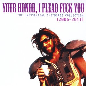 Your Honor, I Plead Fuck You (The Unessential Shitbirdz Collection) [Best of 2006-2011]