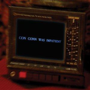 Con Conn Was Impatient