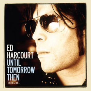 Until Tomorrow Then - The Best Of Ed Harcourt (Deluxe Edition)