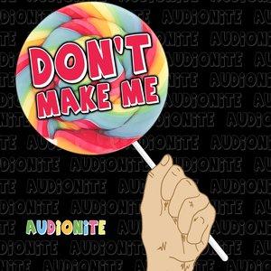 Don't Make Me!