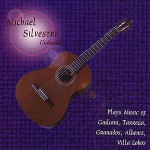 Michael Silvestri- Guitarist- Plays the Music of Giuliani, Tarrega, Granados, Albeniz, Villa Lobos