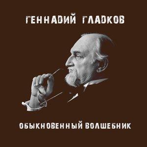 Геннадий Гладков. Обыкновенный волшебник