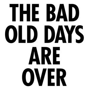 The Bad Old Days Are Over