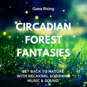 Circadian Forest Fantasies (Get Back to Nature with Relaxing, Soothing Music & Sound)