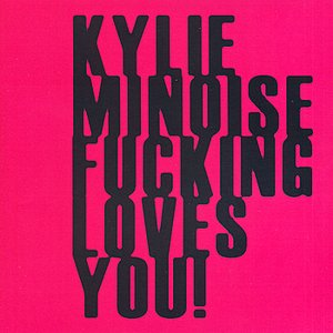 KYLIE MINOISE FUCKING LOVES YOU