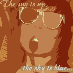 The Sun Is Up, the Sky Is Blue...