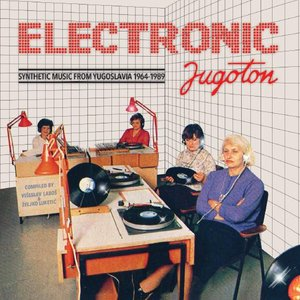 Electronic Jugoton - Synthetic Music From Yugoslavia 1964-1989