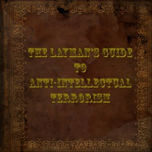 The Layman's Guide to Anti-Intellectual Terrorism
