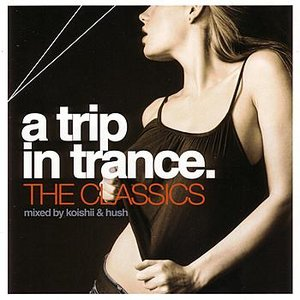 A Trip In Trance: The Classics - Mixed by Koishii & Hush