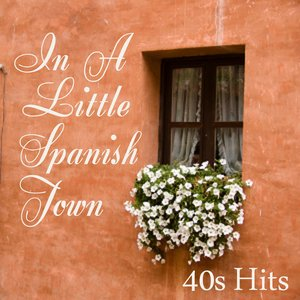 40s Hits - In A Little Spanish Town