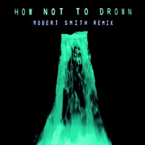 How Not To Drown (Robert Smith Remix) - Single
