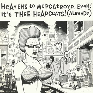 Heavens To Murgatroyd, Even! It's Thee Headcoats Already