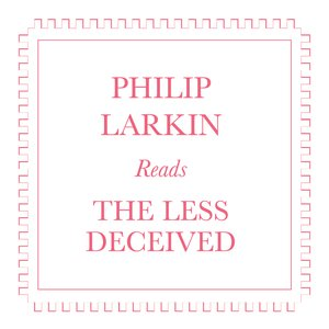 Philip Larkin Reads The Less Decieved