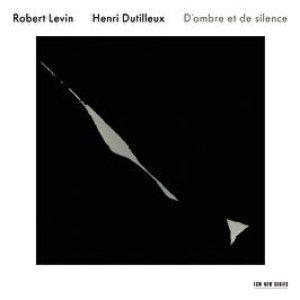 Robert Levin / Henri Dutilleux: D'ombre et de silence