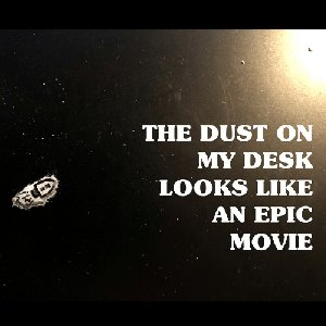 The Dust on My Desk Looks like an Epic Movie