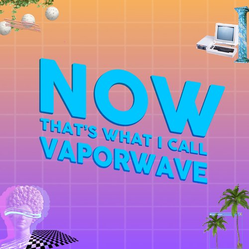 NOW THAT'S WHAT I CALL VAPORWAVE