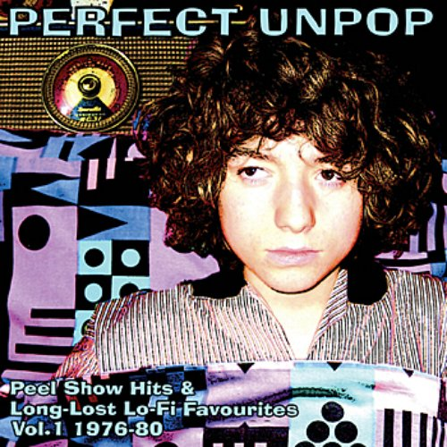 Perfect Unpop: Peel Show Hits And Long Lost Lo-Fi Favourites - Vol 1. 1976-80