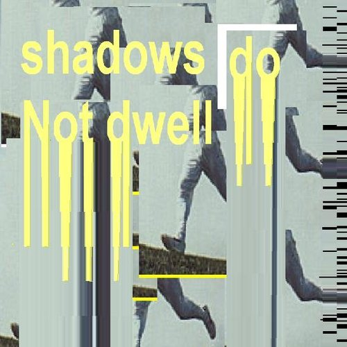 shadows do Not dwell