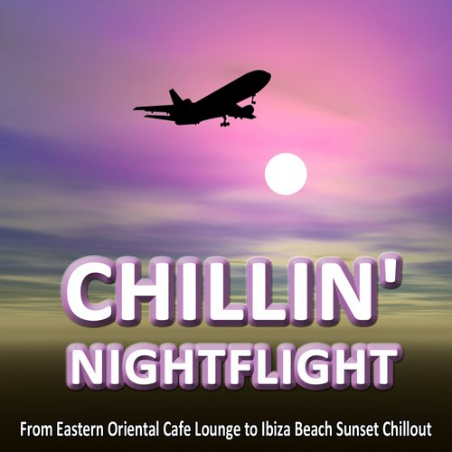 CHILLIN' NIGHTFLIGHT - A Musical Journey From Eastern Oriental Cafe Lounge to Ibiza Beach Sunset Chillout